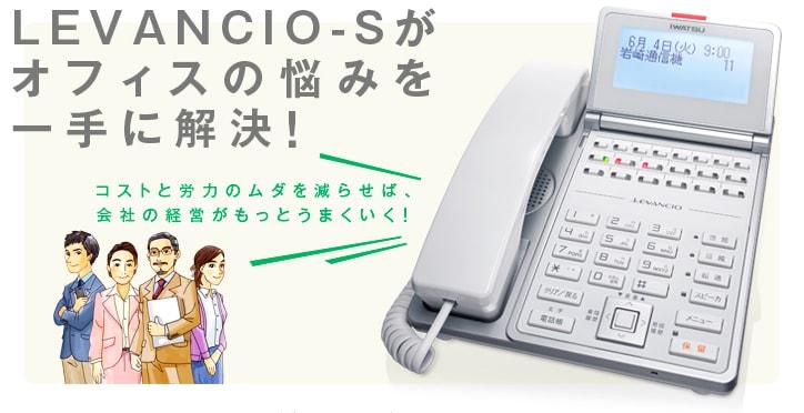 LEVANCIO-Sって どんなビジネスホン? -あなたのオフィスに[コストダウン][業務快適][対応力向上][安心強化]をお届けする多機能ビジネスホンです。